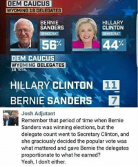Bernie Sanders, Hillary Clinton, and Memes: DEM CAUCUS  WYOMING 18 DELEGATES  HILLARY  BERNIE  SANDERS  CLINTON  DEMOCRAT  56%  44  DEM CAUCUS  WYOMING DELEGATES  18 TOTAL  HILLARY CLINTON 11  BERNIE SANDERS 7  Josh Adjutant  Remember that period of time when Bernie  Sanders was winning elections, but the  delegate count went to Secretary Clinton, and  she graciously decided the popular vote was  what mattered and gave Bernie the delegates  proportionate to what he earned?  Yeah, don't either. (GC)