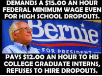 College, Memes, and School: DEMANDS A $15.0O AN HOUR  FEDERAL MINIMUM WAGE EVEN  FOR HIGH SCHOOL DROPOUTS.  FOR PRESIDENT  PAYS $12.00 AN HOUR TO HIS  COLLEGE GRADUATE INTERNS,  REFUSES TO HIRE DROPOUTS. Well done. Good pick Bern Outs. -- Check out Our 2nd Amendment Apparel: http://goo.gl/YQERIk
