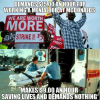 <p>And You Don't See Them Complain.</p>: DEMANDS S15.00  AN HOURFOR  WORKING A MENIAL JOB AT MCDONALDS  WE ARE WORTH  MORE  STRIKE 15  MAKES $9.00 AN HOUR  SAVING LIVES AND DEMANDS NOTHING <p>And You Don't See Them Complain.</p>