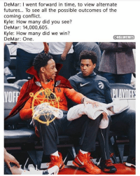 DeMar DeRozan to Kyle Lowry.: DeMar: I went forward in time, to view alternate  futures... To see all the possible outcomes of the  coming conflict.  Kyle: How many did you see?  DeMar: 14,000,605  Kyle: How many did we win?  DeMar: One.  NBAMEMES DeMar DeRozan to Kyle Lowry.