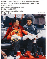 DeMar DeRozan to Kyle Lowry. https://t.co/eRfU5eDAw9: DeMar: I went forward in time, to view alternate  futures... To see all the possible outcomes of the  coming conflict.  Kyle: How many did you see?  DeMar: 14,000,605  Kyle: How many did we win?  DeMar: One.  @NBAMEMES DeMar DeRozan to Kyle Lowry. https://t.co/eRfU5eDAw9
