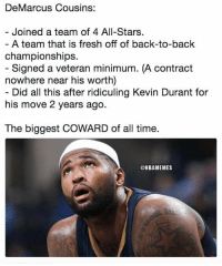 Back to Back, DeMarcus Cousins, and Fresh: DeMarcus Cousins:  Joined a team of 4 All-Stars  .  -  championships.  nowhere near his worth)  his move 2 years ago.  The biggest COWARD of all time.  A team that is fresh off of back-to-back  Signed a veteran minimum. (A contract  Did all this after ridiculing Kevin Durant for  @NBAMEMES Shots Fired https://t.co/mCHeMAGT5a