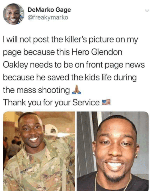 Better thinking: DeMarko Gage  @freakymarko  I will not post the killer's picture on my  page because this Hero Glendon  Oakley needs to be on front page news  because he saved the kids life during  the mass shooting  Thank you for your Service  CRLEY Better thinking