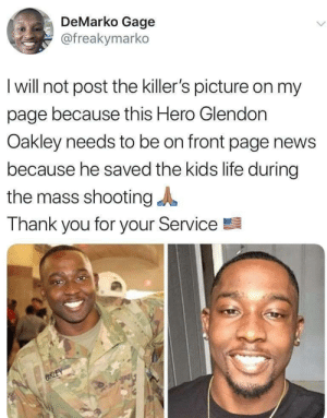 Focus on the Heroes: DeMarko Gage  @freakymarko  I will not post the killer's picture on my  page because this Hero Glendon  Oakley needs to be on front page news  because he saved the kids life during  the mass shooting  Thank you for your Service  CRLEY Focus on the Heroes