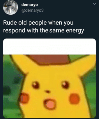 Energy, Old People, and Rude: demaryo  @demaryo3  Rude old people when you  respond with the same energy