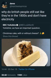 The cheese provides spice #funny #funnymemes #humor #memes #funnypic #quotes #pic #picoftheday #lol #lolzonline #interesting #history: deme  @hotcheetoprncss  why do british people still eat like  they're in the 1800s and don't have  electricity  BBC Yorkshire @BBCLookNorth  Yorkshire, we have an important question.  Christmas cake, with or without cheese?  Show this thread  16:44 05 Dec 18 Twitter for iPhone  38.6K Retweets 190K Likes The cheese provides spice #funny #funnymemes #humor #memes #funnypic #quotes #pic #picoftheday #lol #lolzonline #interesting #history
