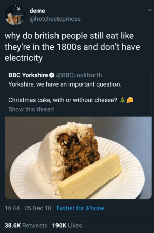 The cheese provides spice: deme  @hotcheetoprncss  why do british people still eat like  they're in the 1800s and don't have  electricity  BBC Yorkshire @BBCLookNorth  Yorkshire, we have an important question.  Christmas cake, with or without cheese?  Show this thread  16:44 05 Dec 18 Twitter for iPhone  38.6K Retweets 190K Likes The cheese provides spice