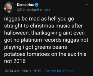 Skipping the classics: Demetrius  @DemetriusHarmon  niggas be mad as hell you go  straight to christmas music after  halloween, thanksgiving aint even  got no platinum records niggas not  playing i got greens beans  potatoes tomatoes on the aux this  not 2016  10:34 AM Nov 1, 2019 Twitter for iPhone Skipping the classics