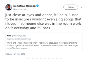 Being Alone, Dancing, and Work: Demetrius Harmon  @meechonmars  Follow  just close ur eyes and dance, itll help. i used  to be insecure i wouldnt even sing songs that  i loved if someone else was in the room work  on it everyday and itll pass  Fred @HereforyouSky  Replying to @meechonmars  I'm 19 and I stopped dancing when I was like, 13 because so many people told me l  couldn't. I get so nervous now, even if I'm alone and Jammin i just cant seem to get  myself to dance anymore  7:20 AM-21 May 2018 Just feel the rhythm