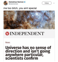 Universe, you ain't shit.: Demetrius Harmon  @meechonmars  Follow  me too bitch, you aint special  INDEPENDENT  News  Universe has no sense of  direction and isn't going  anywhere particular,  scientists confirm Universe, you ain't shit.