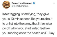 True, Army, and Beach: Demetrius Harmon  @meechonmars  laser tagging is terrifying, they give  you a 10 min speech like youre about  to enlist into the army. that little noise  go off when you start Imfao feel like  you running on to the beach on D-Day This is so true 😂😭 @meechonmars https://t.co/IQMLmczWIB