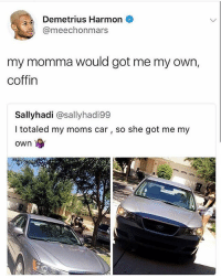Memes, Moms, and 🤖: Demetrius Harmon  @meechonmars  my momma would got me my own,  coffin  Sallyhadi @sallyhadi99  I totaled my moms car, so she got me my  own Follow fellow teamnoharmdone member @wes_wolfpack @wes_wolfpack @wes_wolfpack 🔥🔥🔥🔥🔥🔥