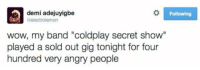 """Solid troll: demi adejuyigbe  8electrolemon  wow, my band """"coldplay secret s  played a sold out gig tonight for four  hundred very angry people  Following Solid troll"""