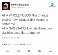 Demi Adejuyigbe: demi adejuyigbe  (a electrolemon  AT A WHOLE FOODS: this change  begins now. a better diet means a  better me.  AT A GAS STATION: whats these two  slushies taste like... together  10/19/15, 12:59 AM  4,218  RETWEETS 7,633  LIKES