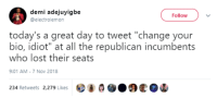 """Demi Adejuyigbe: demi adejuyigbe  @electrolemon  Follow  today's a great day to tweet """"change your  bio, idiot"""" at all the republican incumbents  who lost their seats  9:01 AM-7 Nov 2018  234 Retweets 2,279 Likes"""