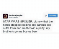 <p>Han Solo Cups (via /r/BlackPeopleTwitter)</p>: demi adejuyigbe  @electrolemon  Following  STAR WARS SPOILER: ok now that the  nerds stopped reading, my parents are  outta town and i'm throwin a party. my  brother's gonna buy us beer <p>Han Solo Cups (via /r/BlackPeopleTwitter)</p>