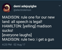 <p>American History 101 (via /r/BlackPeopleTwitter)</p>: demi adejuyigbe  @electrolemon  MADISON: rule one for our new  land: all speech is legal!  HAMILTON: [yelling] madison  sucks!  [everyone laughs]  MADISON: rule two: i get a gun  4:25 PM.02 Aug 17 <p>American History 101 (via /r/BlackPeopleTwitter)</p>