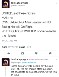 <p>United Premier Nickels (via /r/BlackPeopleTwitter)</p>: demi adejuyigbe  @electrolemon  UNITED: eat these nickels  MAN: nd  CNN: BREAKING: Man Beaten For Not  Eating Nickels On Flight  WHITE GUY ON TWITTER: shoulda eaten  the nickels  4/11/17, 7:25 AM  2,867 RETWEETS 6,488 LIKES  demi adejuyigbe @electrolemon - 56m  Replying to @electrolemon  [same guy after 700 people say he's an  idiot] ah, the sjw mob is after me again. i  eat chocolate coins all the time, why is this  an issue <p>United Premier Nickels (via /r/BlackPeopleTwitter)</p>