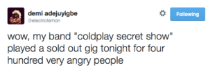 """uhmeliamay:  I LAUGHED WAY TOO HARD AT THIS OKAY : demi adejuyigbe  Following  @electrolemon  wow, my band """"coldplay secret show""""  played a sold out gig tonight for four  hundred very angry people uhmeliamay:  I LAUGHED WAY TOO HARD AT THIS OKAY"""