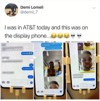"Ass, At-At, and Head: Demi Lomeli  @demii_7  Iwas in Al&l today and this was on  the display phone..  You ugly ma boy straight tf up. You  get no bitches  Imao  why are you texting me from this  email  ""Honey I'm home!"" Head ass  I'm at at&tae  ohhh Imaco  are you using the display phone?  Yer  Im dipping now  delete my number  STOP KID IM IN CLASS  Aight  DELETE MY NUMBER  Fuck school ima rapper Yerrrr"