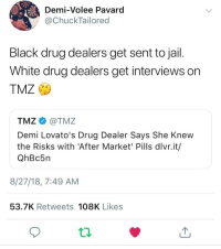 "Drug Dealer, Drugs, and Jail: Demi-Volee Pavard  @ChuckTailored  Black drug dealers get sent to jail.  White drug dealers get interviews on  TMZ  TMZ@TMZ  Demi Lovato's Drug Dealer Says She Knew  the Risks with 'After Market' Pills dlvr.it/  QhBc5n  8/27/18, 7:49 AM  53.7K Retweets 108K Likes When you realize ""The War on Drugs"" was really ""The War on Black People."""