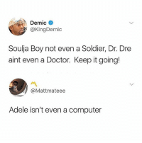 Adele, Doctor, and Dr. Dre: Demic  @KingDemic  Soulja Boy not even a Soldier, Dr. Dre  aint even a Doctor. Keep it going!  @Mattmateee  Adele isn't even a computer 😂😂😂😂😂😂