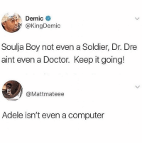 Adele, Doctor, and Dr. Dre: Demic  @KingDemic  Soulja Boy not even a Soldier, Dr. Dre  aint even a Doctor. Keep it going!  @Mattmateee  Adele isn't even a computer Kodak not even a camera