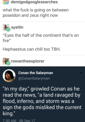 """Chill, Fire, and News: demigodgooglesearches  what the fuck is going on between  poseidon and zeus right now  systlin  """"Eyes the half of the continent that's on  fire""""  Hephaestus can chill too TBH.  rowantheexplorer  Conan the Salaryman  @ConanSalaryman  """"In my day,"""" growled Conan as he  read the news, a land ravaged by  flood, inferno, and storm was a  sign the gods misliked the current  king  7:30 AM 08 Sep 17 Hmmm"""