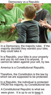 Democracy vs a Republic: Democracy vs a Republic  In a Democracy, the majority rules. If the  majority decided they wanted your bike,  they could take it.  In a Republic, your bike is your property  and you do not owe it to anyone.  It  cannot be taken against your will, by law.  America is a Constitutional Republic.  Therefore, the Constitution is the law b  which we are supposed to be protecte  In a Republic, the individual is protected  FROM the majority, by Constitutional law.  A Constitutional Republic is what we  were given. It is up to us to keep it Democracy vs a Republic