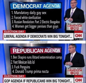 Ali, Dank, and Donald Trump: DEMOCRAT AGENDA  1. Mandatory daily gay sex  2. Forced white sterilization  3. Russian Revolution: Part 2 Electric Boogaloo  4.Women get bigger penises than guys  ELECTION NIGNT  inAMERICA  3 50 02  ELECTION DAY  LIBERAL AGENDA IF DEMOCRATS WIN BIG TONIGHT... .CN  ali  iltiddywaluig  REPUBLICAN AGENDA  1. Ben Shapiro runs libtard extermination camp  2 Y  eet Mexican kids lo  3.Fuck Penguins  4. Donald Trump prima nocta  ELECTION NIGHT  inAMERICA  3 5043  ELECTION DAY  GOP AGENDA IF REPUBLICANS WIN BIG TONIGHT.. CN meirl by NiceAnalysis MORE MEMES