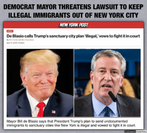 "America, Fall, and Memes: DEMOCRAT MAYOR THREATENS LAWSUIT TO KEEP  ILLEGAL IMMIGRANTS OUT OF NEW YORK CITY  NEW YORK POST  De Blasio calls Trump's sanctuary city plan illegal' vows to fight it in court  METRO  By Rich Calder and Ben Feuerherd  April 15.2019 19:06pm  Mayor Bill de Blasio says that President Trump's plan to send undocumented  immigrants to sanctuary cities like New York is illegal and vowed to fight it in court.  Unbiased  America ""Shared"" from the great good people over at Since you missed this in the so called MSM (via Unbiased America), who work TIRELESSLY to bring us critically important, topical and timely information----and some amusing stuff, too!!  THIS might just fall into both categories.....??  I repeat their comment here: #LiberalHypocrisy. Can't repeat it loud enough, often enough!!"