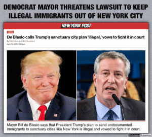 America, New York, and Work: DEMOCRAT MAYOR THREATENS LAWSUIT TO KEEP  ILLEGAL IMMIGRANTS OUT OF NEW YORK CITY  NEWYORK POST  De Blasio calls Trump's sanctuary city plan illegal,' vows to fight it in court  METRO  By Rich Calder and Ben Feuerherd  April 15. 2019 1 9:06pm  Mayor Bill de Blasio says that President Trump's plan to send undocumented  immigrants to sanctuary cities like New York is illegal and vowed to fight it in court.  Unbiased Ar  d America How does this work? Can mayor de Blasio be charged under his own cities' sanctuary law for trying to keep out illegals?