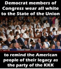 🤣: Democrat members of  Congress wear all white  to the State of the Union  FOX  NEWS  PRESIDENT TRUMP  DDRESS TO CONGRESS  to remind the American  people of their legacy as  the party of the KKK 🤣
