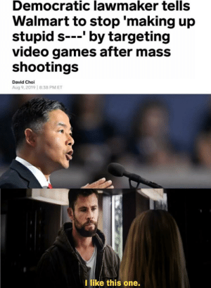 You're a good man.: Democratic lawmaker tells  Walmart to stop 'making up  stupid s-'by targeting  video games after mass  shootings  David Choi  Aug 9,2019 8:38 PM ET  I like this one. You're a good man.