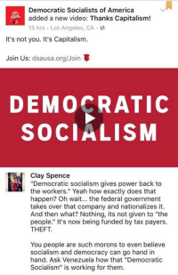 "America, Facebook, and Memes: Democratic Socialists of America  added a new video: Thanks Capitalism!  13 hrs Los Angeles, CA  It's not you. It's Capitalism.  Join Us  dsausa.org/Join  DEMOCRATIC  SOCIALISM  Clay Spence  ""Democratic socialism gives power back to  the workers."" Yeah how exactly does that  happen? Oh wait... the federal government  takes over that company and nationalizes it.  And then what? Nothing, its not given to ""the  people."" It's now being funded by tax payers.  THEFT.  You people are such morons to even believe  socialism and democracy can go hand in  hand. Ask Venezuela how that ""Democratic  Socialism"" is working for them. (CS) Behind OD and the Other 98%, this is the third most mentally handicapped page on Facebook."