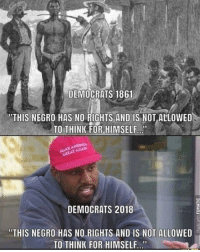 """Memes, Party, and American: DEMOCRATS 1861  """"THIS NEGRO HAS NO RIGHTS AND IS NOT ALLOWED  TO THINK FOR HIMSELF  GREAT AGAD  DEMOCRATS 2018  """"THIS NEGRO HAS NO RIGHTS AND IS NOT ALLOWED  TO THINK FOR HIMSELF WE ARE THE PARTY OF LINCOLN!🇺🇸🇺🇸 trump Trump2020 presidentdonaldtrump followforfollowback guncontrol trumptrain triggered ------------------ FOLLOW👉🏼 @conservative.american 👈🏼 FOR MORE"""
