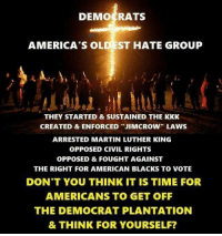 """hate group: DEMOCRATS  AMERICA'S OL  ST HATE GROUP  THEY STARTED & SUSTAINED THE KKK  CREATED & ENFORCED """"JIMCROW"""" LAWS  ARRESTED MARTIN LUTHER KING  OPPOSED CIVIL RIGHTS  OPPOSED & FOUGHT AGAINST  THE RIGHT FOR AMERICAN BLACKS TO VOTE  DON'T YOU THINK IT IS TIME FOR  AMERICANS TO GET OFF  THE DEMOCRAT PLANTATION  & THINK FOR YOURSELF?"""