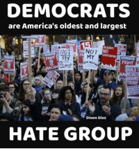 Constitution, Conservative, and Usa: DEMOCRATS  are America's oldest and largest  NOT  MY  MY  FIGHT  TRUMP  Dixon Diaz  HATE GROUP Democrats have always been on the wrong side of history. liberalismisamentaldisorder wrongsideofhistory hategroup intolerant liberals libbys democraps liberallogic liberal ccw247 conservative constitution presidenttrump resist stupidliberals merica america stupiddemocrats donaldtrump trump2016 patriot trump yeeyee presidentdonaldtrump draintheswamp makeamericagreatagain trumptrain maga Add me on Snapchat and get to know me. Don't be a stranger: thetypicallibby Partners: @theunapologeticpatriot 🇺🇸 @too_savage_for_democrats 🐍 @thelastgreatstand 🇺🇸 @always.right 🐘 @keepamerica.usa ☠️ TURN ON POST NOTIFICATIONS! Make sure to check out our joint Facebook - Right Wing Savages Joint Instagram - @rightwingsavages Joint Twitter - @wethreesavages Follow my backup page: @the_typical_liberal_backup