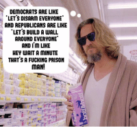 Fucking, Memes, and Prison: DEMOCRATS ARE LIKE  LET'S DISARm EVERYONE  AND REPUBLICANS ARE LIKE  LET'S BUILD A WALL  AROUND EVERYONE  AND Im LIKE  HEY WAIT A MINUTE  THAT S A FUCKING PRISON  MAN! (LC)