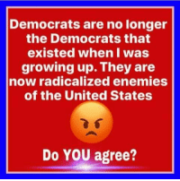 They Are The Real ENEMY... RE-POST PATRIOTS!: Democrats are no longer  the Democrats that  existed when I was  growing up. They are  now radicalized enemies  of the United States  Do YOU agree? They Are The Real ENEMY... RE-POST PATRIOTS!