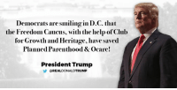 Club, Help, and Obamacare: Democrats are smiling in D.C. that  the Freedom Caucus, with the help ofClub  for Growth and Heritage, have saved  Planned Parenthood & Ocare!  President Trump  REAL DONALDTRUMP Democrats are smiling in D.C. that the Freedom Caucus, with the help of Club For Growth and Heritage, have saved Planned Parenthood & ObamaCare!