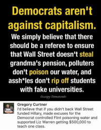 (GC): Democrats aren't  against capitalism  We simply believe that there  should be a referee to ensure  that Wall Street doesn't  steal  grandma's pension, polluters  don't poison our water, and  assh*les don't rip off students  with fake universities.  occupy Democrats  Gregory Curtner  I'd believe that if you didn't back Wall Street  funded Hillary, made excuses for the  Democrat controlled Flint poisoning water and  supported Liz Warren getting $500,000 to  teach one class. (GC)