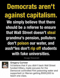 (GC): Democrats arent  against capitalism.  We simply believe that there  should be a referee to ensure  that Wall Street doesn't steal  grandma's pension, polluters  don't poison our water, and  asshtles don't rip off students  with fake universities.  Occupy Democrats  Gregory Curtner  I'd believe that if you didn't back Wall Street  funded Hillary, made excuses for the  Democrat controlled Flint poisoning water and  supported Liz Warren getting $500,000 to  teach one class. (GC)
