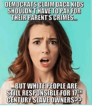 Family, Life, and Parents: DEMOCRATS CLAIM DACA KIDS  SHOULDN'T HAVE TO PAY FOR  THEIR PARENT'S CRIMES...  BUT WHITE PEOPLE ARE  STILL RESPONSIBLE FOR 17TH  CENTURY SLAVE OWNERS?? Cause seeking out a better life for your family in another country is the same as owning slaves didn't you know?