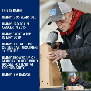 RESPECT Jimmy: democrats.com  THIS IS JIMMY  Rosalynn  Mork Project  JIMMY IS 95 YEARS OLD  JIMMY HAD BRAIN  CANCER IN 2015  JIMMY BROKE A HIP  IN MAY 2019  alynn  Simpt Project  Ca 2019  JIMMY FELL AT HOME  ON SUNDAY, REQUIRING  14 STICHES  JIMMY SHOWED UP ON  MONDAY TO HELP BUILD  HOUSES FOR HABITAT  FOR HUMANITY  JIMMY IS A BADASS  DOD RESPECT Jimmy