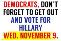 Absolutely!: DEMOCRATS, DONT  FORGET TO GET OUT  AND VOTE FOR  HILLARY  WED, NOVEMBER 9  TT  IU  NOR R  DTO E  ,EFYB  SGERM  TAE  AT 00LV  T LV  CTI  CEDHN  GN  MRA ED  DF w Absolutely!