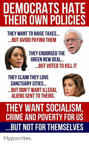 TIL that Kamala Harris and Nancy Pelosi are socialists: DEMOCRATS HATE  THEIR OWN POLICIES  THEY WANT TO RAISE TAXES...  ...BUT AVOID PAYING THEM  THEY ENDORSED THE  GREEN NEW DEAL..  ...BUT VOTED TO KILL IT  THEY CLAIM THEY LOVE  SANCTUARY CITIES...  ..BUT DON'T WANT ILLEGAL  ALIENS SENT TO THEIRS  THEY WANT SOCIALISM,  CRIME AND POVERTY FOR US  ..BUT NOT FOR THEMSELVES  Hypocrites TIL that Kamala Harris and Nancy Pelosi are socialists