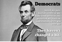 Insulting: Democrats  hated my guts,  hurled insults at me,  ade lewd accusations,  protested my election,  and started a civil War  Over me.  They haven't  changed a bit.