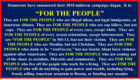 """Muslim, Work, and Aliens: Democrats have announced their 2018 midterm campaign slogan. It is;  """"FOR THE PEOPLE""""  They are FOR THE PEOPLE who are illegal aliens, not legal immigrants, or  American citizens. They are FOR THE PEOPLE who are cop killers, but not  cops. They are FOR THE PEOPLE of every race, except white. They are  FOR THE PEOPLE of every sexual orientation, except heterosexual. They  are """"FOR THE PEOPLE"""" in MS-13, but not their victims. They are FOR  THE PEOPLE who are Muslim, but not Christian. They are FOR THE  PEOPLE who claim to be """"AntiFascist,"""" but use fascist, blunt force violence  against other Americans. They are FOR THE PEOPLE who are coming out  of the closet as socialists, Marxists and communists. They are FOR THE  PEOPLE who live off the people who work for a living. They are FOR THE  PEOPLE who will do anything to gain power and wealth, including lying,  fraud, selling American uranium to Russia, or funding our enemies"""