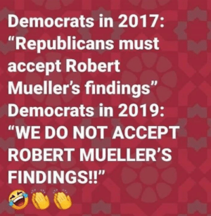 "Memes, 🤖, and Accept: Democrats in 2017:  ""Republicans must  accept Robert  Mueller's findings""  Democrats in 2019  ""WE DO NOT ACCEPT  ROBERT MUELLER'S  FINDINGS!!"" What changed?"